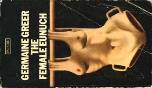 The Female Eunuch (Germaine Greer published 1970)